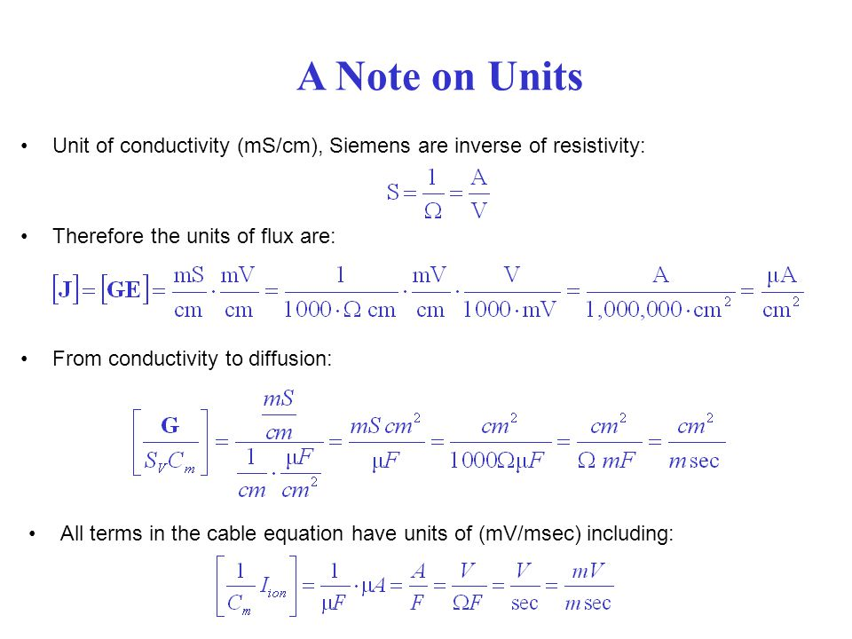 A Note on Units Unit of conductivity (mS/cm), Siemens are inverse of resistivity: Therefore the units of flux are: From conductivity to diffusion: All terms in the cable equation have units of (mV/msec) including: