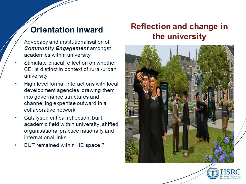 Orientation inward Advocacy and institutionalisation of Community Engagement amongst academics within university Stimulate critical reflection on whether CE is distinct in context of rural-urban university High level formal interactions with local development agencies, drawing them into governance structures and channelling expertise outward in a collaborative network Catalysed critical reflection, built academic field within university, shifted organisational practice nationally and international links BUT remained within HE space .
