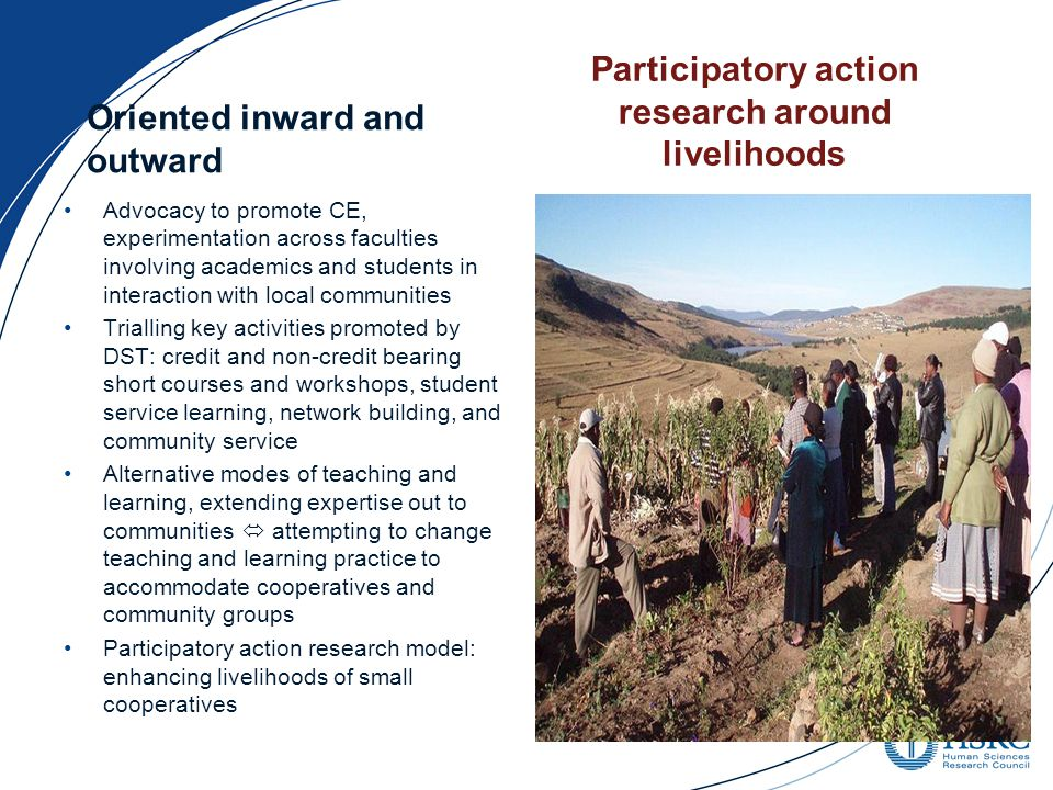 Oriented inward and outward Advocacy to promote CE, experimentation across faculties involving academics and students in interaction with local communities Trialling key activities promoted by DST: credit and non-credit bearing short courses and workshops, student service learning, network building, and community service Alternative modes of teaching and learning, extending expertise out to communities  attempting to change teaching and learning practice to accommodate cooperatives and community groups Participatory action research model: enhancing livelihoods of small cooperatives Participatory action research around livelihoods