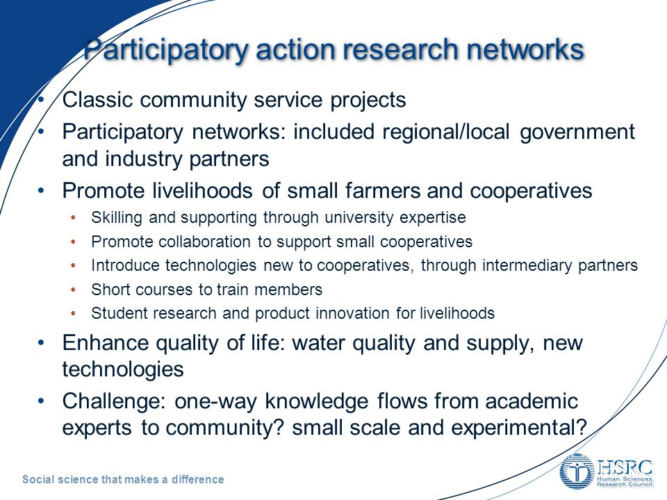 Social science that makes a difference Participatory action research networks Classic community service projects Participatory networks: included regional/local government and industry partners Promote livelihoods of small farmers and cooperatives Skilling and supporting through university expertise Promote collaboration to support small cooperatives Introduce technologies new to cooperatives, through intermediary partners Short courses to train members Student research and product innovation for livelihoods Enhance quality of life: water quality and supply, new technologies Challenge: one-way knowledge flows from academic experts to community.