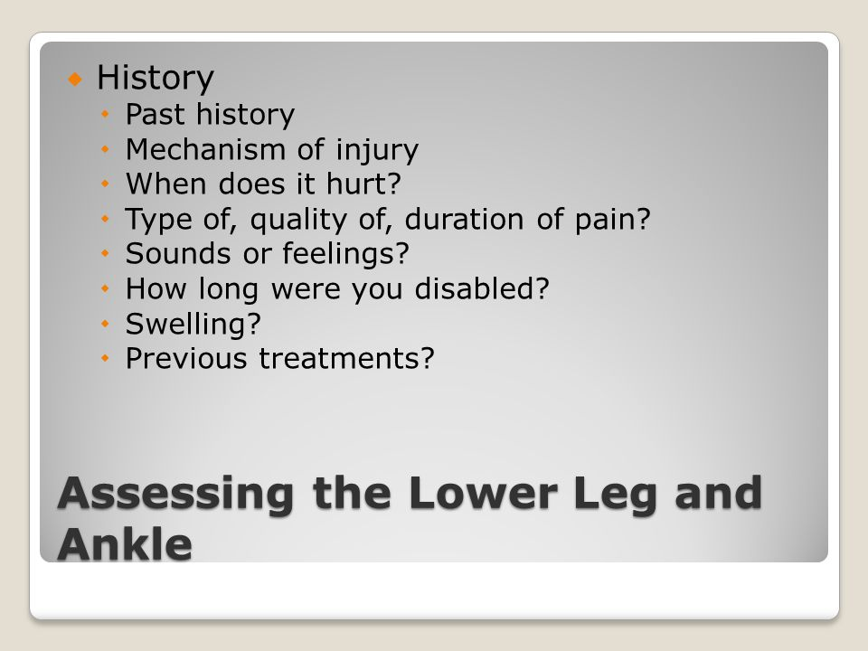 Assessing the Lower Leg and Ankle  History  Past history  Mechanism of injury  When does it hurt?  Type of, quality of, duration of pain?  Sound