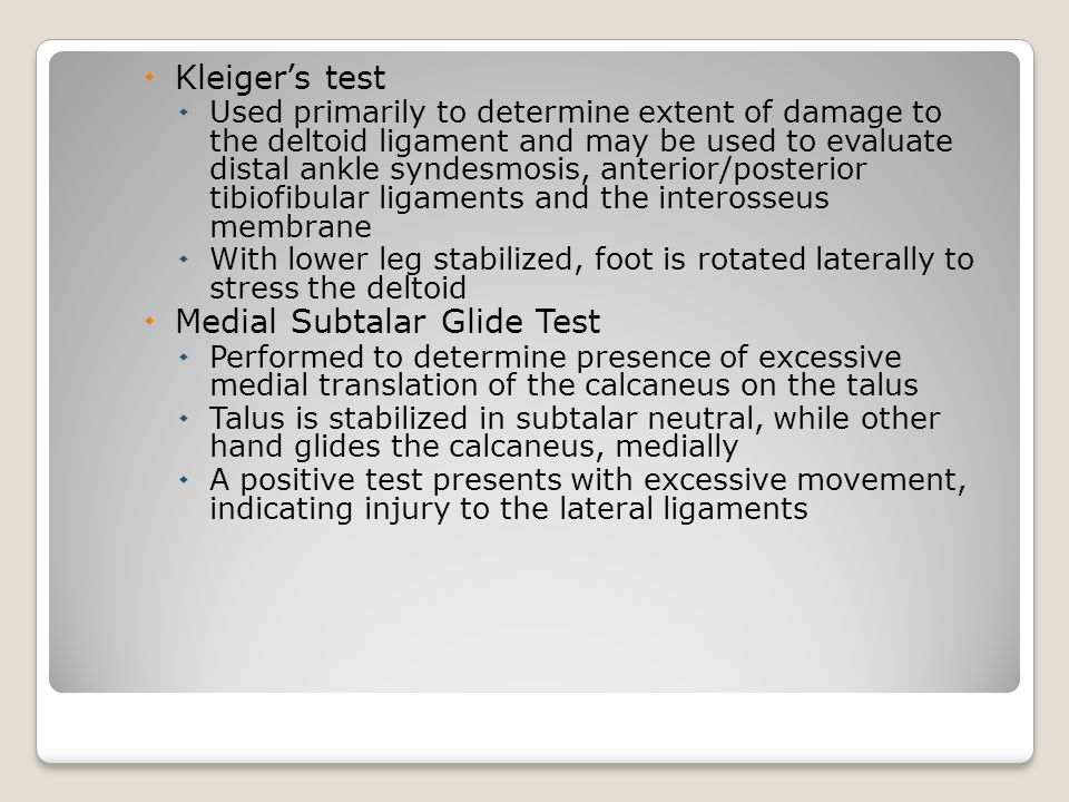  Kleiger's test  Used primarily to determine extent of damage to the deltoid ligament and may be used to evaluate distal ankle syndesmosis, anterior