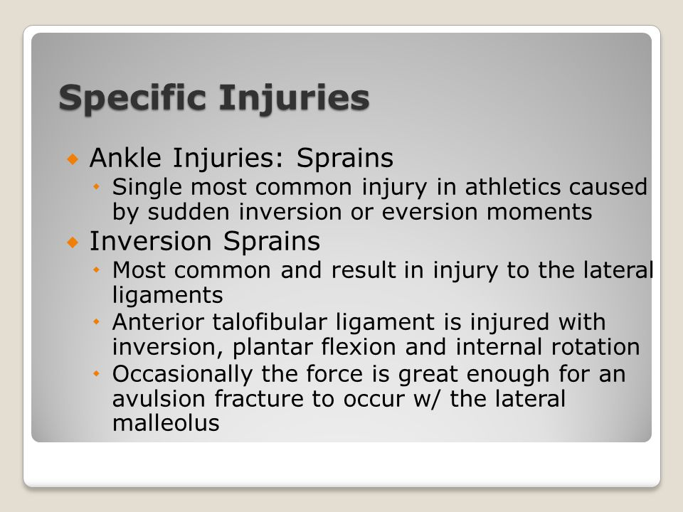 Specific Injuries  Ankle Injuries: Sprains  Single most common injury in athletics caused by sudden inversion or eversion moments  Inversion Sprain