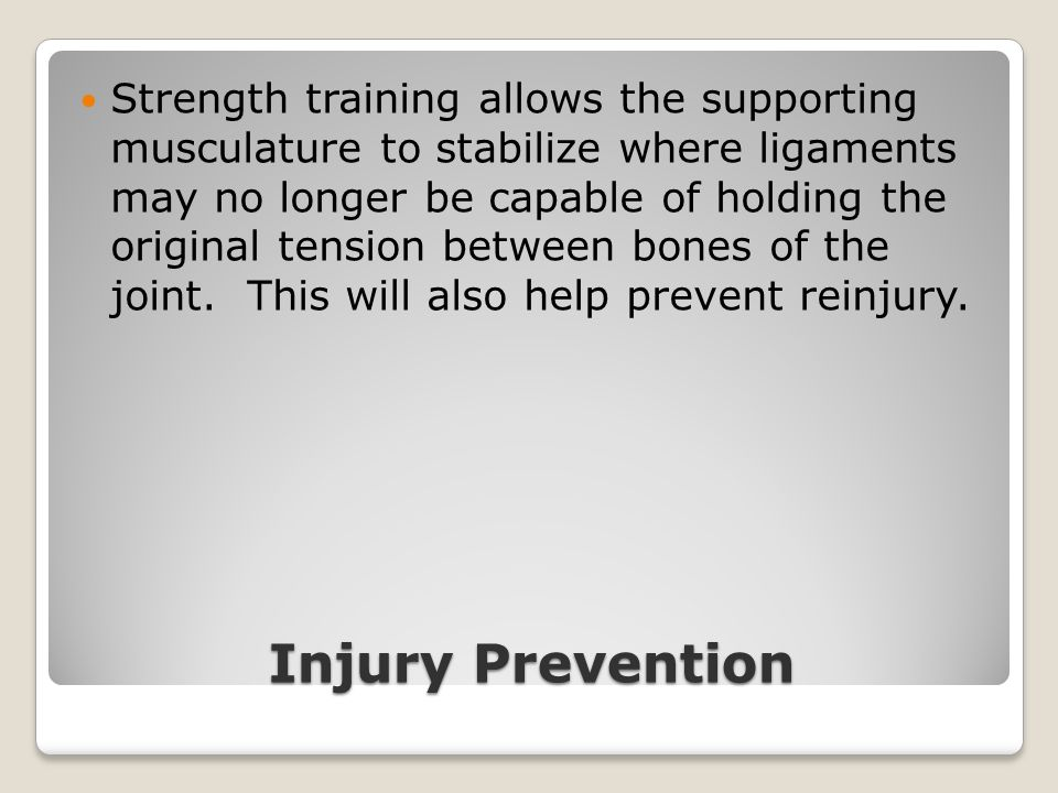Injury Prevention Strength training allows the supporting musculature to stabilize where ligaments may no longer be capable of holding the original te