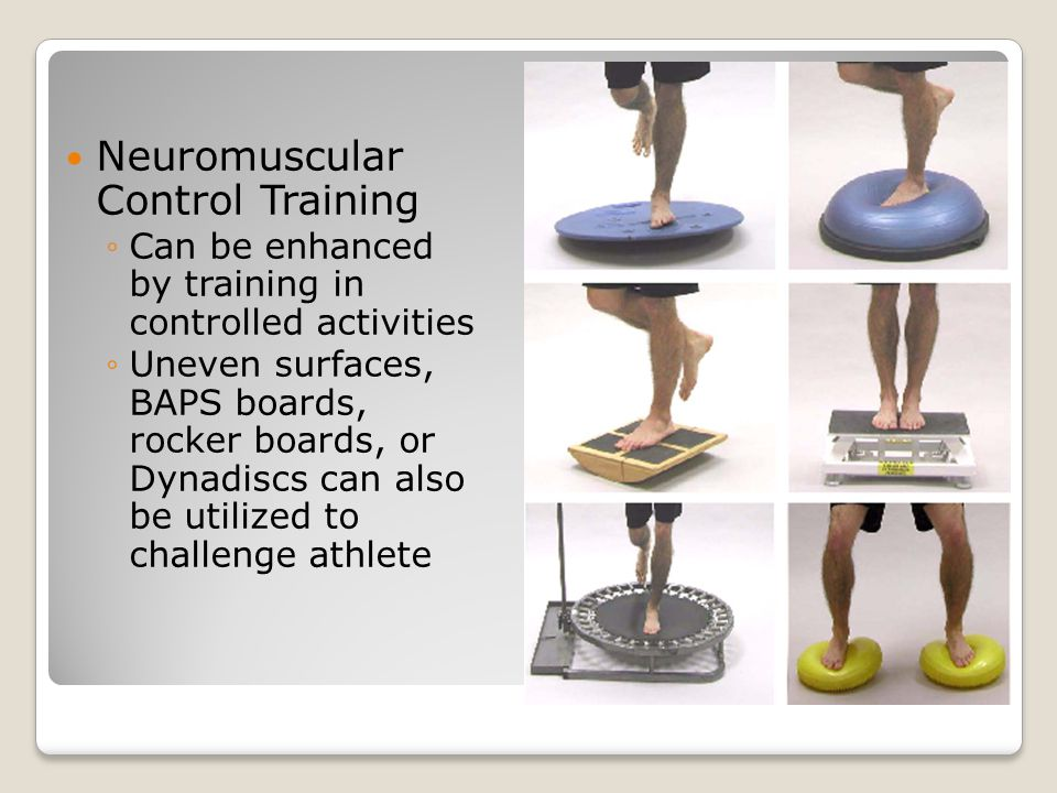 Neuromuscular Control Training ◦Can be enhanced by training in controlled activities ◦Uneven surfaces, BAPS boards, rocker boards, or Dynadiscs can al