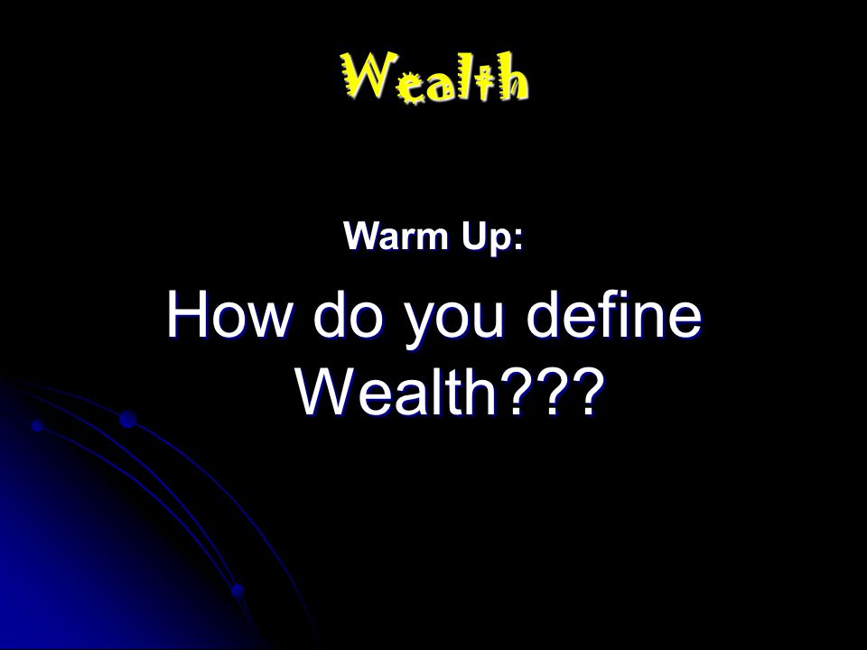 Wealth Warm Up: How do you define Wealth???