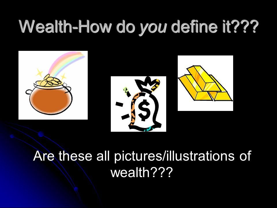 Wealth-How do you define it Are these all pictures/illustrations of wealth
