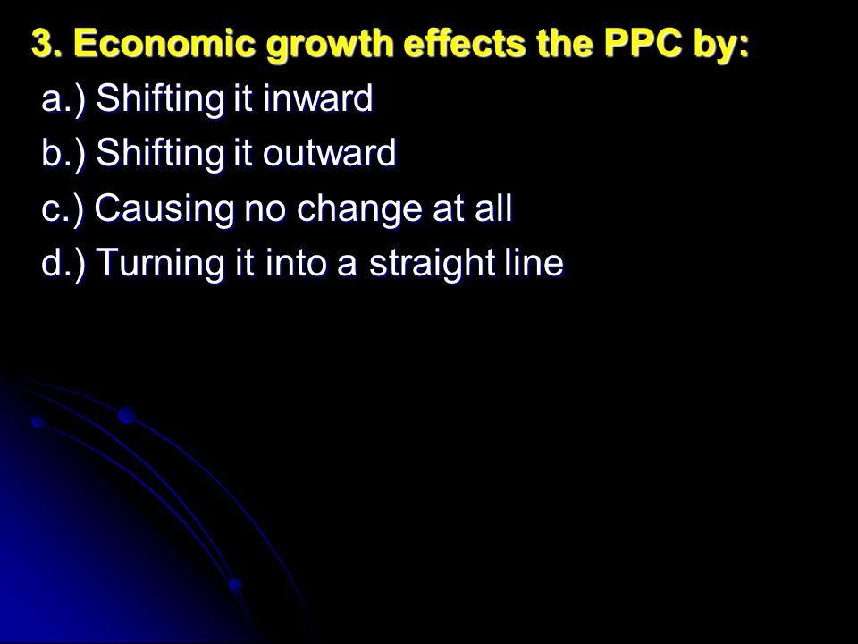 3. Economic growth effects the PPC by: a.) Shifting it inward a.) Shifting it inward b.) Shifting it outward b.) Shifting it outward c.) Causing no ch
