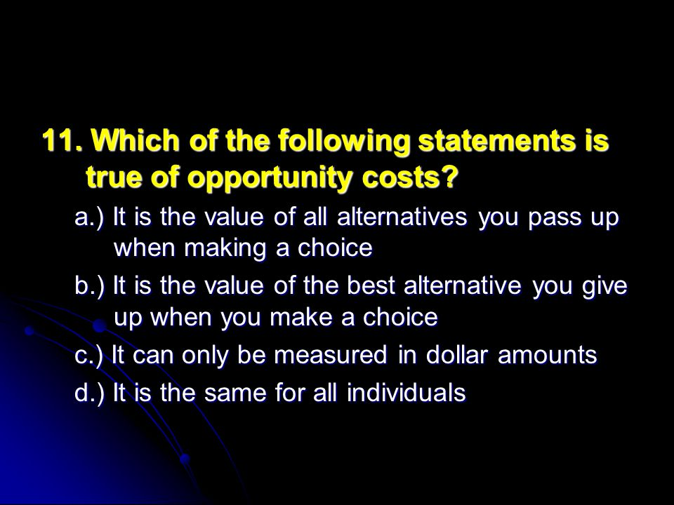 11.Which of the following statements is true of opportunity costs.