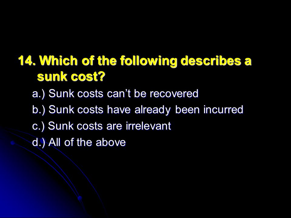 14. Which of the following describes a sunk cost? a.) Sunk costs can't be recovered b.) Sunk costs have already been incurred c.) Sunk costs are irrel