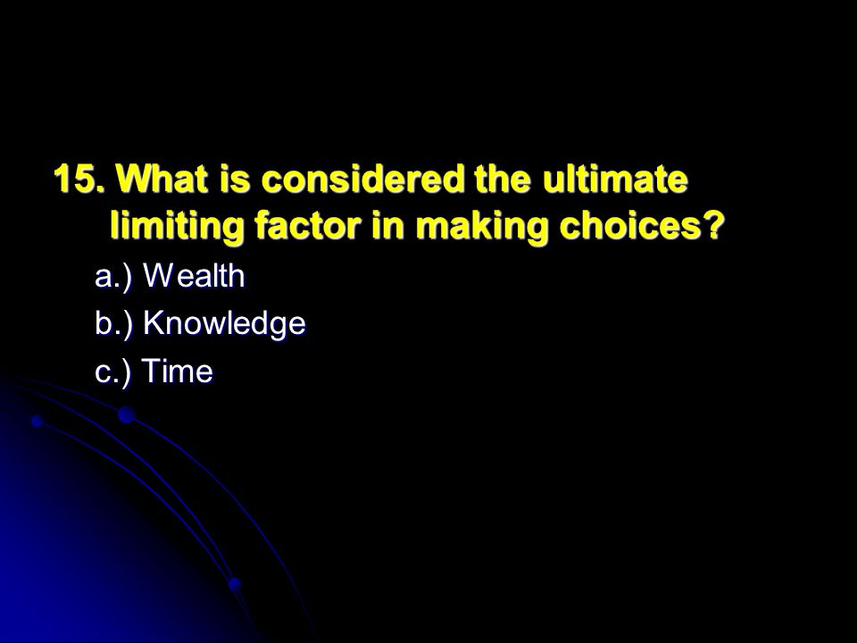 15. What is considered the ultimate limiting factor in making choices.