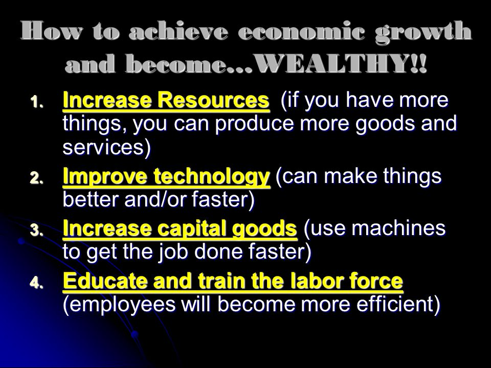 How to achieve economic growth and become…WEALTHY!! 1. Increase Resources (if you have more things, you can produce more goods and services) 2. Improv