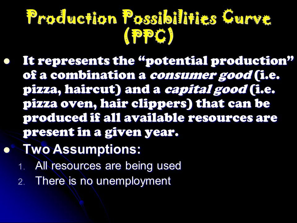 """Production Possibilities Curve (PPC) It represents the """"potential production"""" of a combination a consumer good (i.e. pizza, haircut) and a capital goo"""