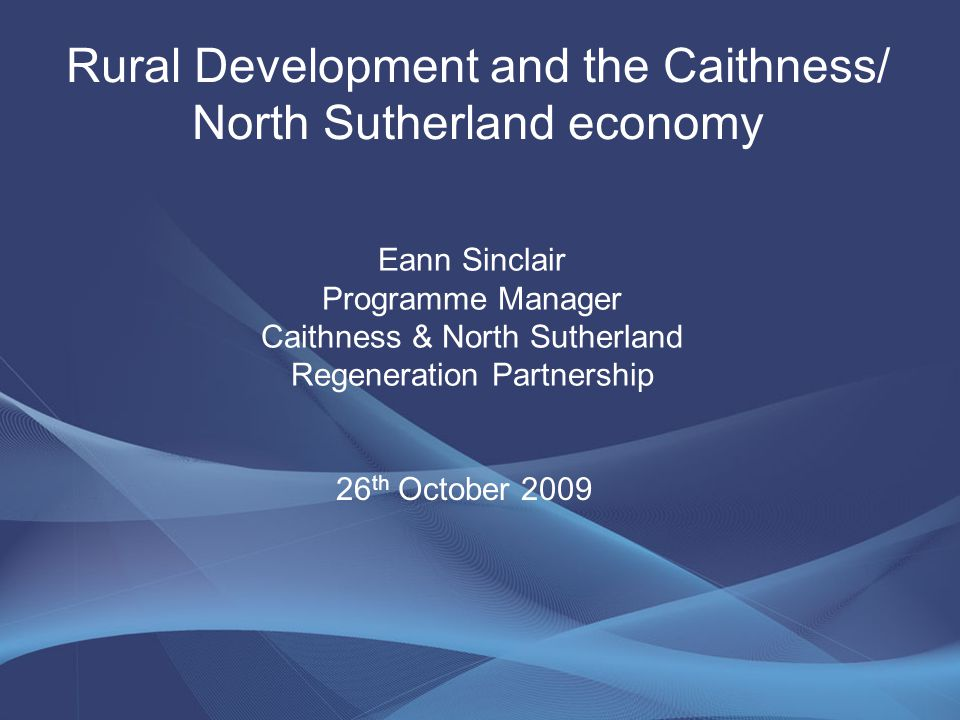 Rural Development and the Caithness/ North Sutherland economy Eann Sinclair Programme Manager Caithness & North Sutherland Regeneration Partnership 26 th October 2009