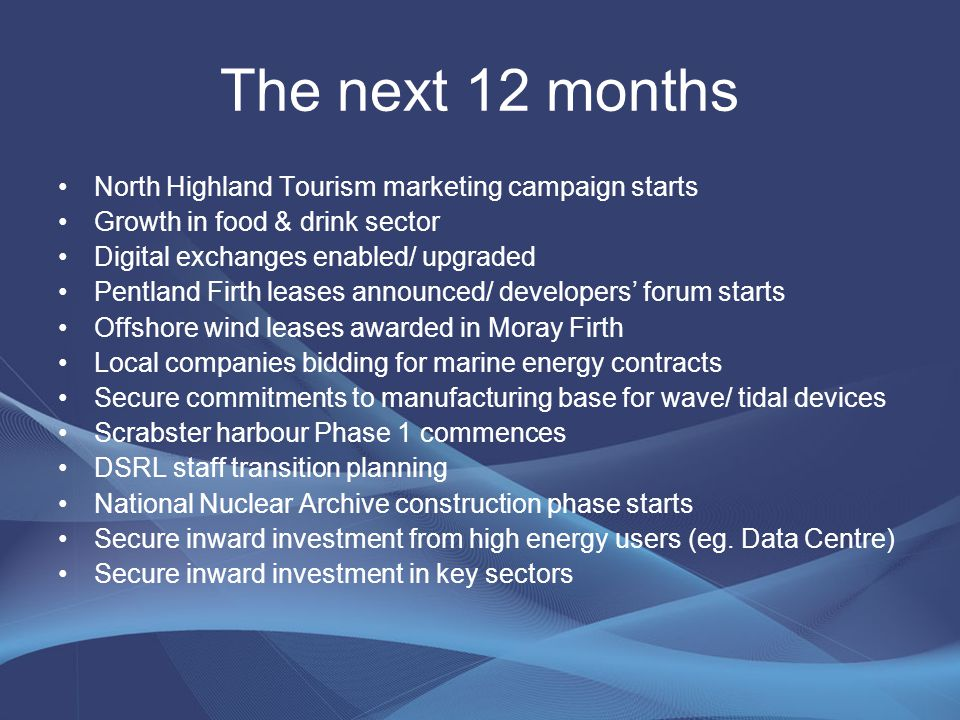 The next 12 months North Highland Tourism marketing campaign starts Growth in food & drink sector Digital exchanges enabled/ upgraded Pentland Firth leases announced/ developers' forum starts Offshore wind leases awarded in Moray Firth Local companies bidding for marine energy contracts Secure commitments to manufacturing base for wave/ tidal devices Scrabster harbour Phase 1 commences DSRL staff transition planning National Nuclear Archive construction phase starts Secure inward investment from high energy users (eg.