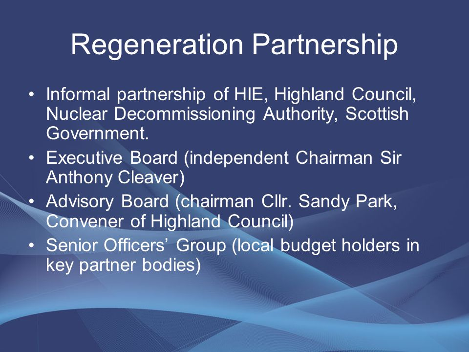 Regeneration Partnership Informal partnership of HIE, Highland Council, Nuclear Decommissioning Authority, Scottish Government.