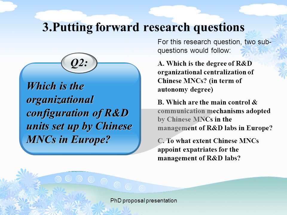 PhD proposal presentation 3.Putting forward research questions For this research question, two sub- questions would follow: A.