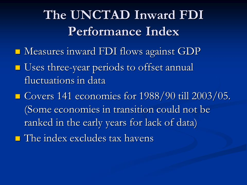 The UNCTAD Inward FDI Performance Index Measures inward FDI flows against GDP Measures inward FDI flows against GDP Uses three-year periods to offset annual fluctuations in data Uses three-year periods to offset annual fluctuations in data Covers 141 economies for 1988/90 till 2003/05.