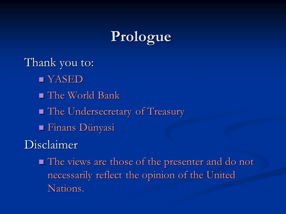 Prologue Thank you to: YASED YASED The World Bank The World Bank The Undersecretary of Treasury The Undersecretary of Treasury Finans Dünyasi Finans DünyasiDisclaimer The views are those of the presenter and do not necessarily reflect the opinion of the United Nations.