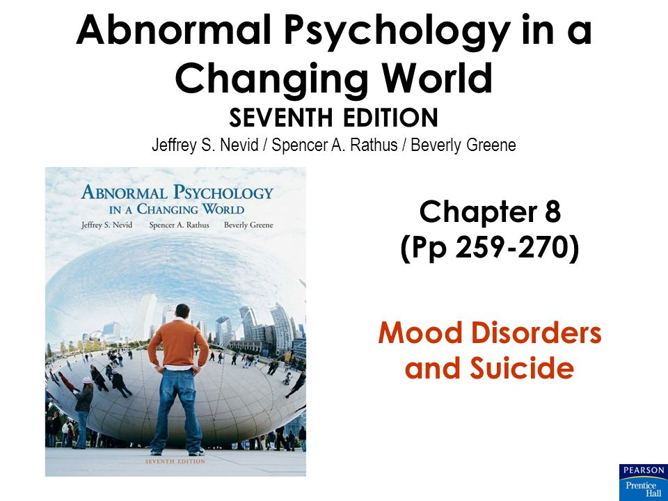 Abnormal Psychology in a Changing World SEVENTH EDITION Jeffrey S. Nevid / Spencer A. Rathus / Beverly Greene Chapter 8 (Pp 259-270) Mood Disorders an