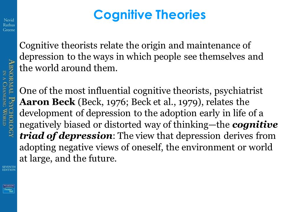 Cognitive Theories Cognitive theorists relate the origin and maintenance of depression to the ways in which people see themselves and the world around