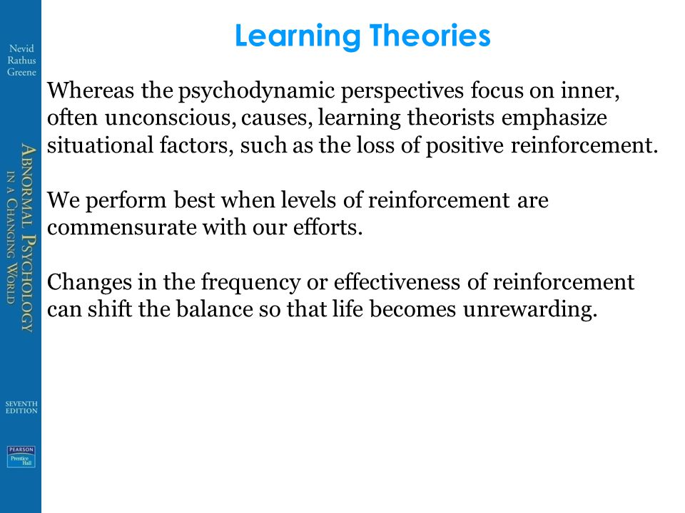 Learning Theories Whereas the psychodynamic perspectives focus on inner, often unconscious, causes, learning theorists emphasize situational factors,
