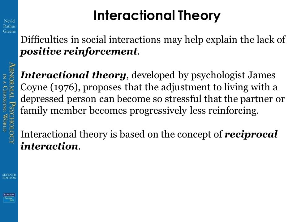 Interactional Theory Difficulties in social interactions may help explain the lack of positive reinforcement. Interactional theory, developed by psych