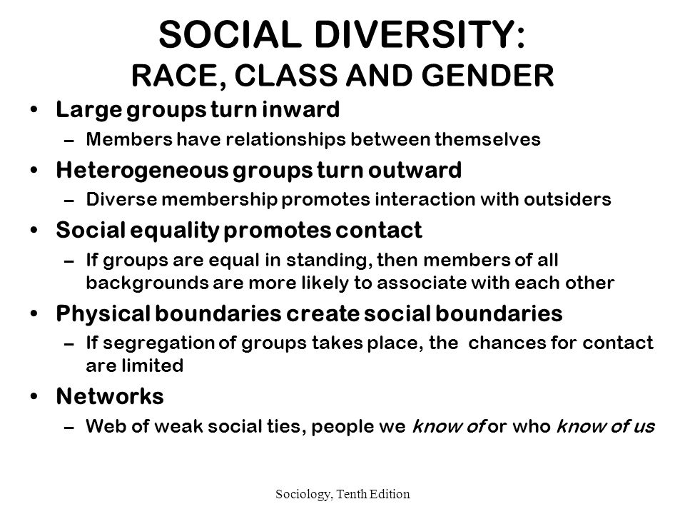 Sociology, Tenth Edition SOCIAL DIVERSITY: RACE, CLASS AND GENDER Large groups turn inward –Members have relationships between themselves Heterogeneous groups turn outward –Diverse membership promotes interaction with outsiders Social equality promotes contact –If groups are equal in standing, then members of all backgrounds are more likely to associate with each other Physical boundaries create social boundaries –If segregation of groups takes place, the chances for contact are limited Networks –Web of weak social ties, people we know of or who know of us