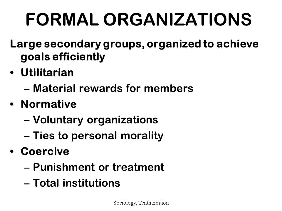 Sociology, Tenth Edition FORMAL ORGANIZATIONS Large secondary groups, organized to achieve goals efficiently Utilitarian –Material rewards for members Normative –Voluntary organizations –Ties to personal morality Coercive –Punishment or treatment –Total institutions
