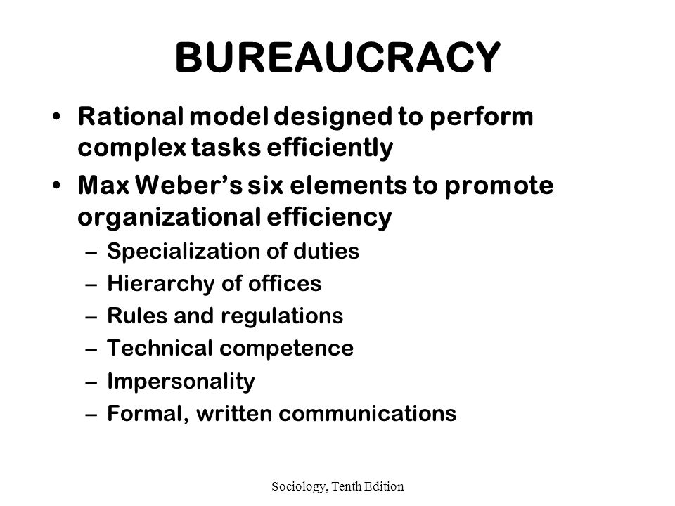 Sociology, Tenth Edition BUREAUCRACY Rational model designed to perform complex tasks efficiently Max Weber's six elements to promote organizational efficiency –Specialization of duties –Hierarchy of offices –Rules and regulations –Technical competence –Impersonality –Formal, written communications