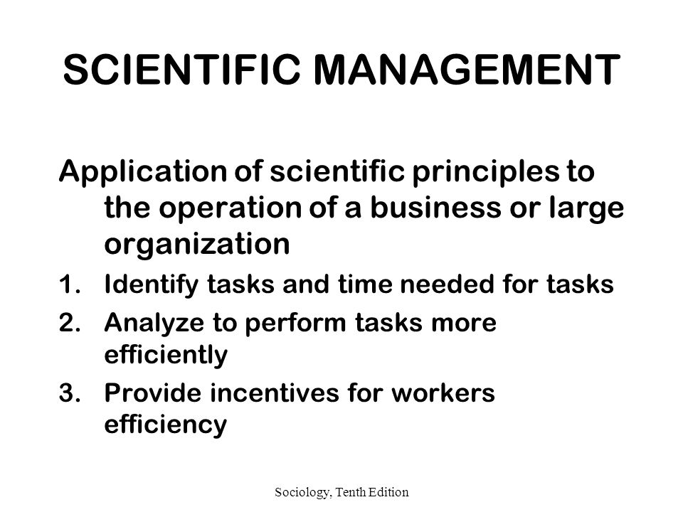 Sociology, Tenth Edition SCIENTIFIC MANAGEMENT Application of scientific principles to the operation of a business or large organization 1.Identify tasks and time needed for tasks 2.Analyze to perform tasks more efficiently 3.Provide incentives for workers efficiency