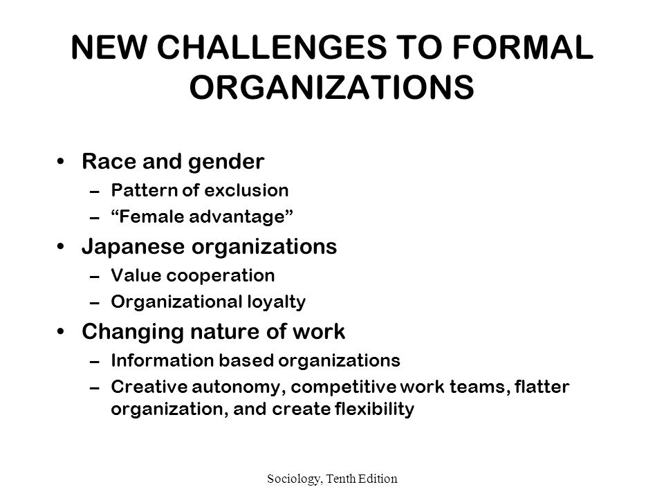 Sociology, Tenth Edition NEW CHALLENGES TO FORMAL ORGANIZATIONS Race and gender –Pattern of exclusion – Female advantage Japanese organizations –Value cooperation –Organizational loyalty Changing nature of work –Information based organizations –Creative autonomy, competitive work teams, flatter organization, and create flexibility