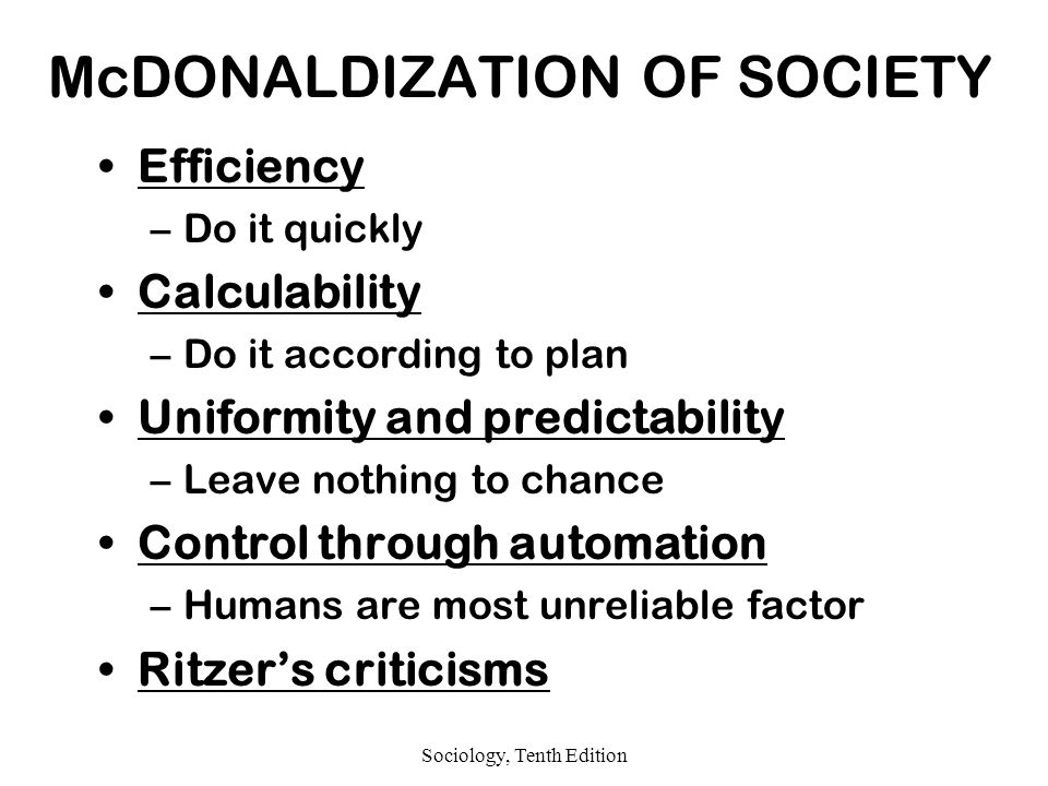 Sociology, Tenth Edition McDONALDIZATION OF SOCIETY Efficiency –Do it quickly Calculability –Do it according to plan Uniformity and predictability –Leave nothing to chance Control through automation –Humans are most unreliable factor Ritzer's criticisms