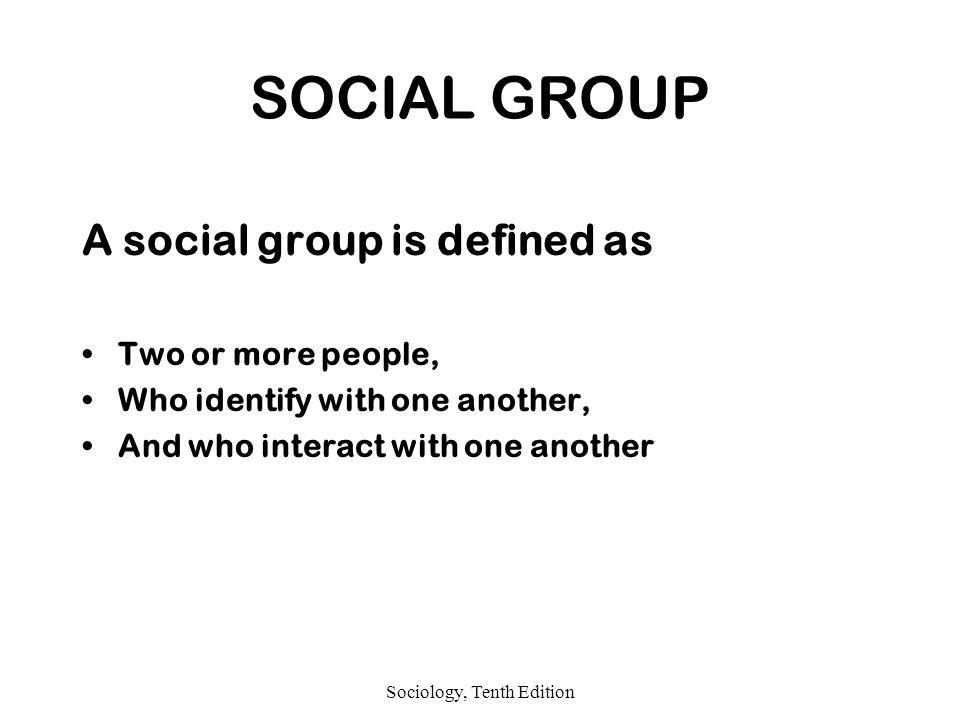 Sociology, Tenth Edition SOCIAL GROUP A social group is defined as Two or more people, Who identify with one another, And who interact with one another