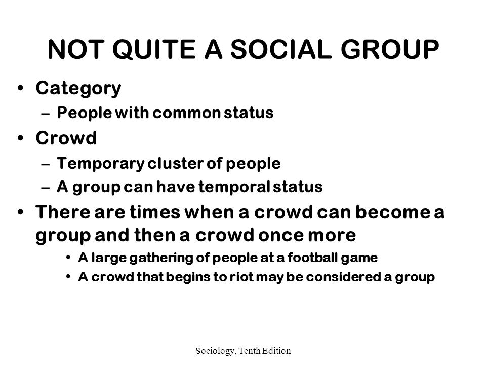 Sociology, Tenth Edition NOT QUITE A SOCIAL GROUP Category –People with common status Crowd –Temporary cluster of people –A group can have temporal status There are times when a crowd can become a group and then a crowd once more A large gathering of people at a football game A crowd that begins to riot may be considered a group
