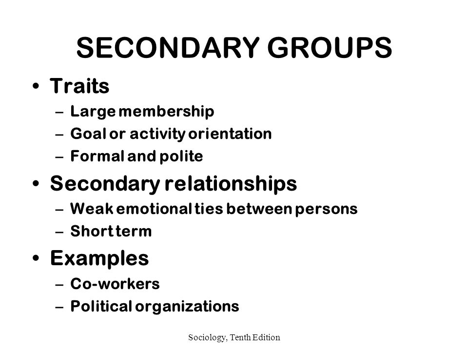 Sociology, Tenth Edition SECONDARY GROUPS Traits –Large membership –Goal or activity orientation –Formal and polite Secondary relationships –Weak emotional ties between persons –Short term Examples –Co-workers –Political organizations