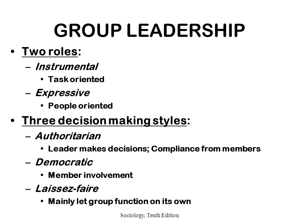 Sociology, Tenth Edition GROUP LEADERSHIP Two roles: –Instrumental Task oriented –Expressive People oriented Three decision making styles: –Authoritarian Leader makes decisions; Compliance from members –Democratic Member involvement –Laissez-faire Mainly let group function on its own