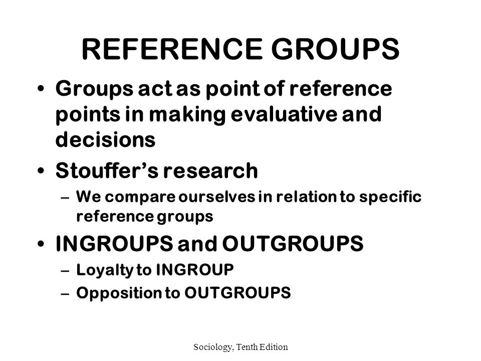 Sociology, Tenth Edition REFERENCE GROUPS Groups act as point of reference points in making evaluative and decisions Stouffer's research –We compare ourselves in relation to specific reference groups INGROUPS and OUTGROUPS –Loyalty to INGROUP –Opposition to OUTGROUPS