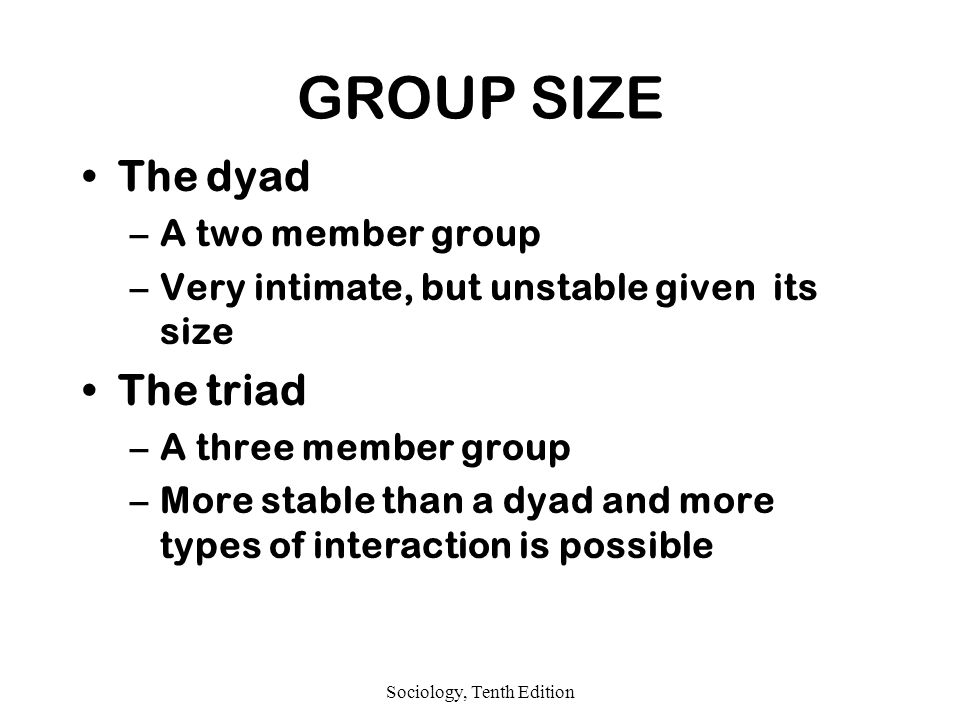 Sociology, Tenth Edition GROUP SIZE The dyad –A two member group –Very intimate, but unstable given its size The triad –A three member group –More stable than a dyad and more types of interaction is possible