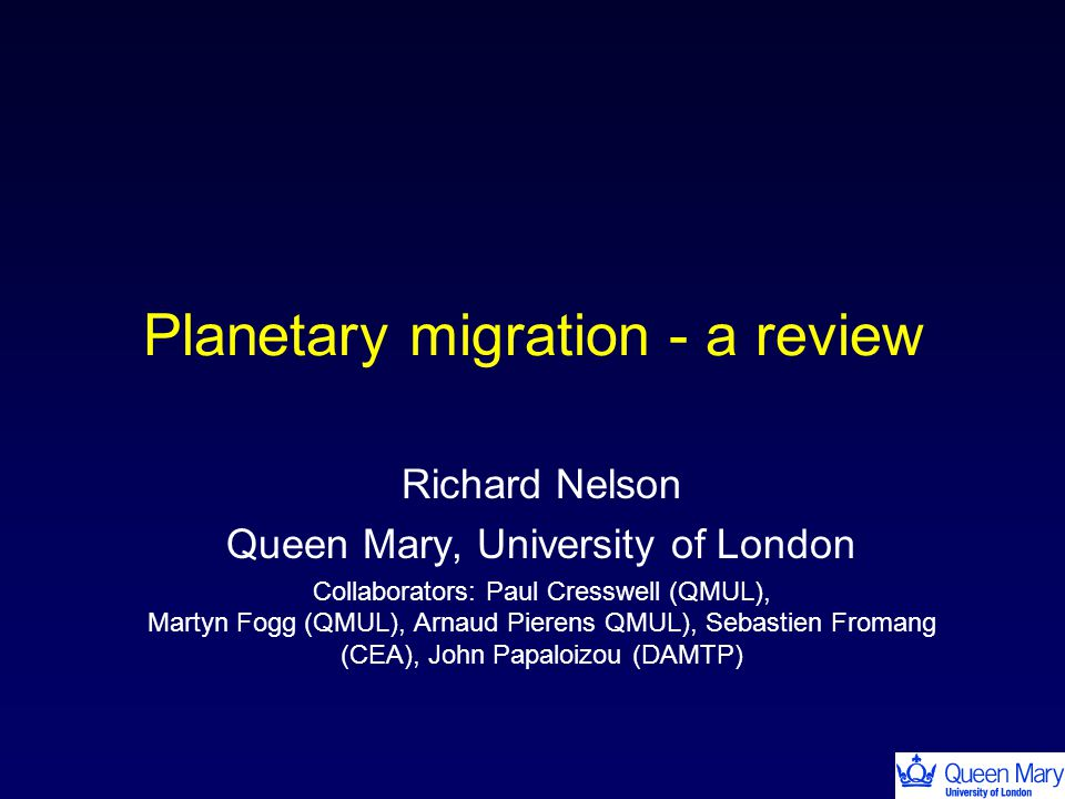 Planetary migration - a review Richard Nelson Queen Mary, University of London Collaborators: Paul Cresswell (QMUL), Martyn Fogg (QMUL), Arnaud Pierens QMUL), Sebastien Fromang (CEA), John Papaloizou (DAMTP)