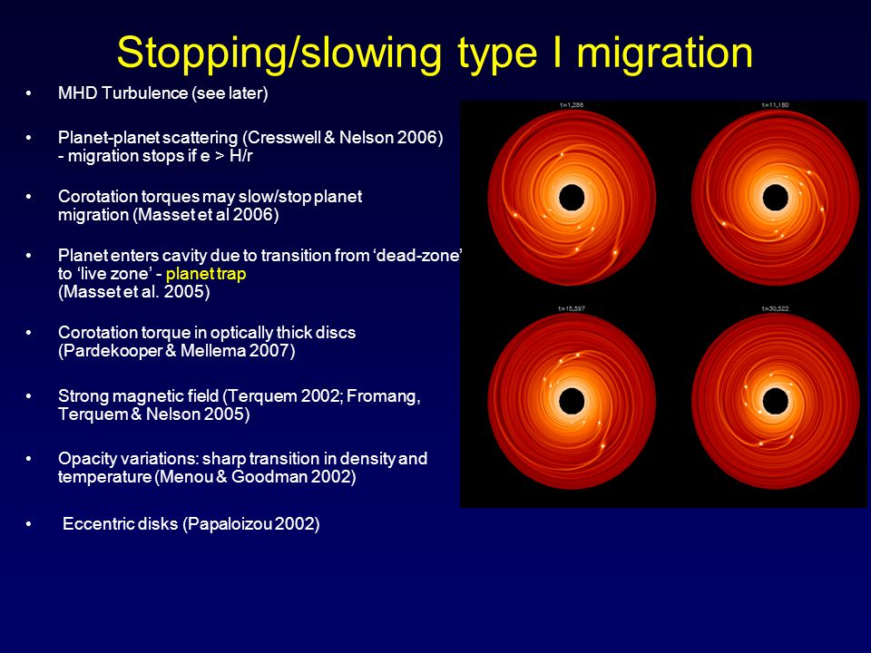 Stopping/slowing type I migration MHD Turbulence (see later) Planet-planet scattering (Cresswell & Nelson 2006) - migration stops if e > H/r Corotation torques may slow/stop planet migration (Masset et al 2006) Planet enters cavity due to transition from 'dead-zone' to 'live zone' - planet trap (Masset et al.