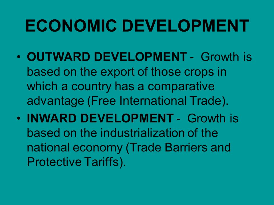 ECONOMIC DEVELOPMENT OUTWARD DEVELOPMENT - Growth is based on the export of those crops in which a country has a comparative advantage (Free International Trade).