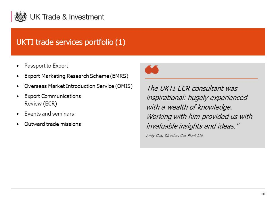 10 UKTI trade services portfolio (1) Passport to Export Export Marketing Research Scheme (EMRS) Overseas Market Introduction Service (OMIS) Export Communications Review (ECR) Events and seminars Outward trade missions 10 The UKTI ECR consultant was inspirational: hugely experienced with a wealth of knowledge.