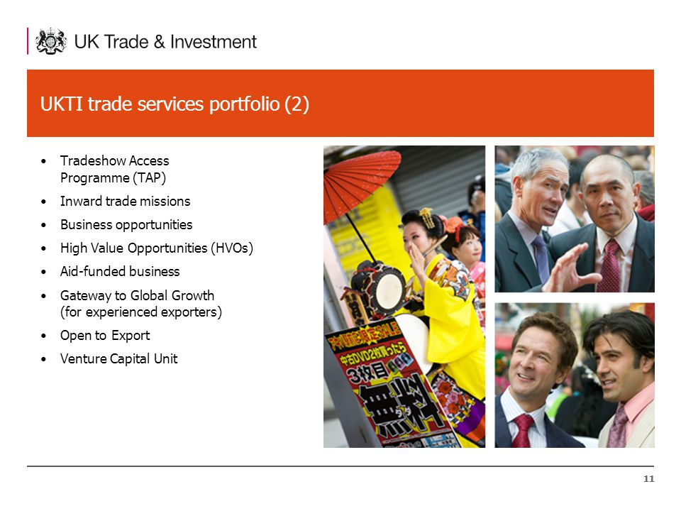 11 UKTI trade services portfolio (2) Tradeshow Access Programme (TAP) Inward trade missions Business opportunities High Value Opportunities (HVOs) Aid-funded business Gateway to Global Growth (for experienced exporters) Open to Export Venture Capital Unit 11