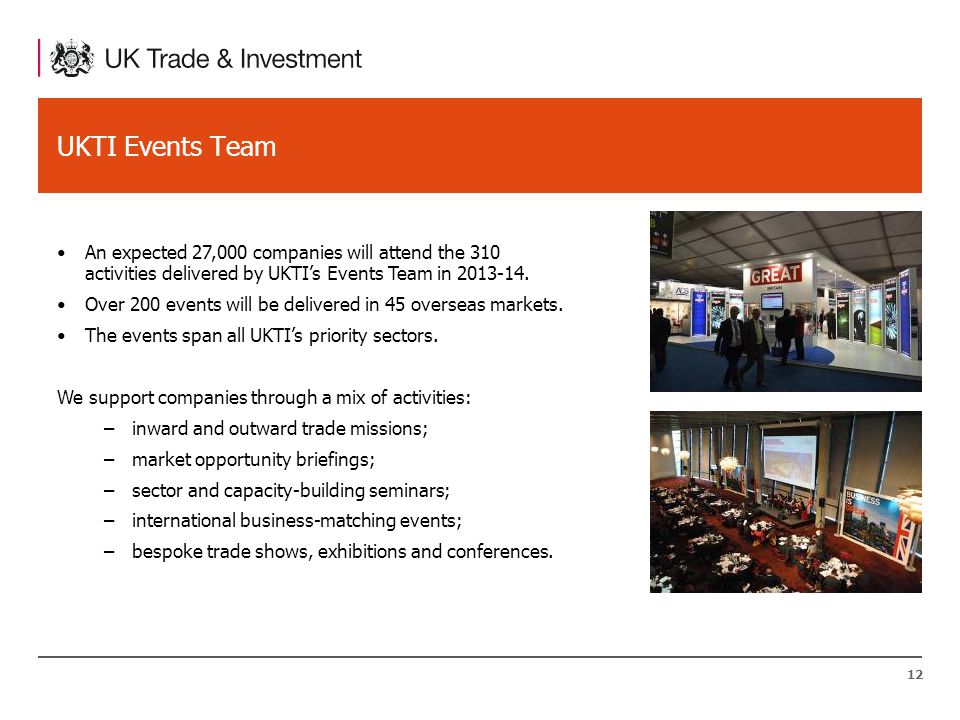 12 UKTI Events Team An expected 27,000 companies will attend the 310 activities delivered by UKTI's Events Team in 2013-14.