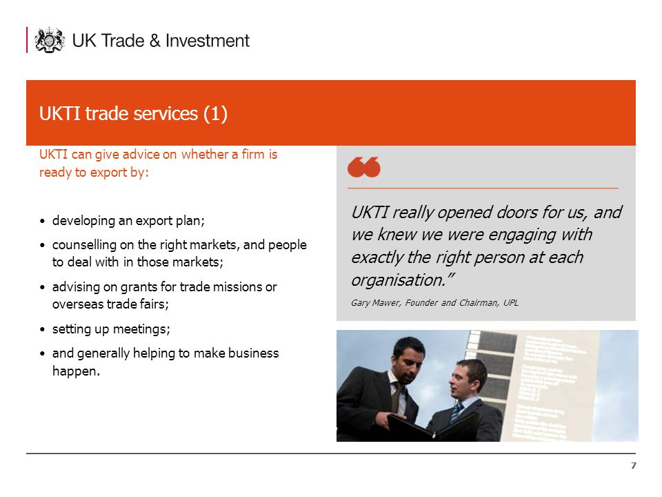 77 UKTI trade services (1) UKTI can give advice on whether a firm is ready to export by: UKTI really opened doors for us, and we knew we were engaging with exactly the right person at each organisation. Gary Mawer, Founder and Chairman, UPL developing an export plan; counselling on the right markets, and people to deal with in those markets; advising on grants for trade missions or overseas trade fairs; setting up meetings; and generally helping to make business happen.
