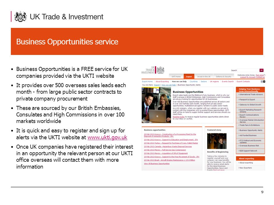 99 Business Opportunities service Business Opportunities is a FREE service for UK companies provided via the UKTI website It provides over 500 overseas sales leads each month - from large public sector contracts to private company procurement These are sourced by our British Embassies, Consulates and High Commissions in over 100 markets worldwide It is quick and easy to register and sign up for alerts via the UKTI website at www.ukti.gov.ukwww.ukti.gov.uk Once UK companies have registered their interest in an opportunity the relevant person at our UKTI office overseas will contact them with more information