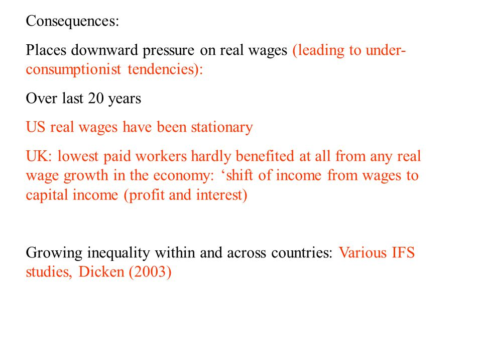 Consequences: Places downward pressure on real wages (leading to under- consumptionist tendencies): Over last 20 years US real wages have been stationary UK: lowest paid workers hardly benefited at all from any real wage growth in the economy: 'shift of income from wages to capital income (profit and interest) Growing inequality within and across countries: Various IFS studies, Dicken (2003)