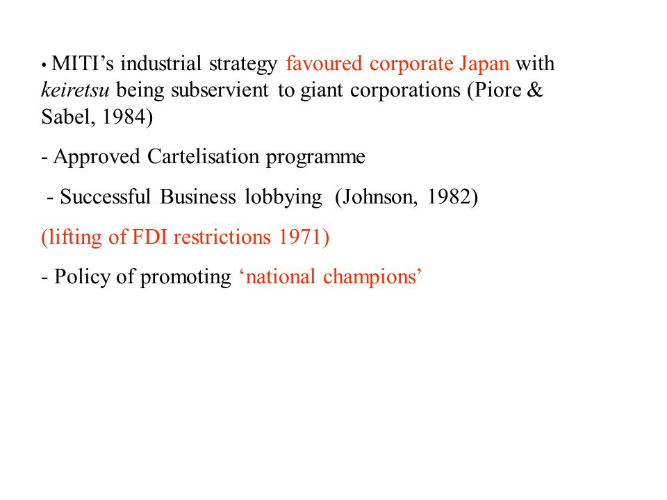 MITI's industrial strategy favoured corporate Japan with keiretsu being subservient to giant corporations (Piore & Sabel, 1984) - Approved Cartelisation programme - Successful Business lobbying (Johnson, 1982) (lifting of FDI restrictions 1971) - Policy of promoting 'national champions'