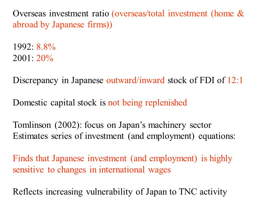 Overseas investment ratio (overseas/total investment (home & abroad by Japanese firms)) 1992: 8.8% 2001: 20% Discrepancy in Japanese outward/inward stock of FDI of 12:1 Domestic capital stock is not being replenished Tomlinson (2002): focus on Japan's machinery sector Estimates series of investment (and employment) equations: Finds that Japanese investment (and employment) is highly sensitive to changes in international wages Reflects increasing vulnerability of Japan to TNC activity